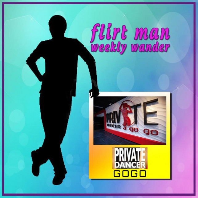 FLIRTMAN WEEKLY WANDER : PRIVATE DANCER GOGO